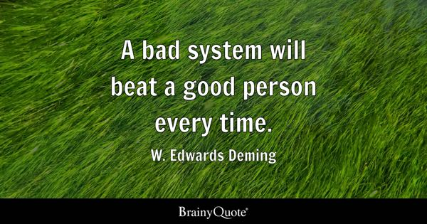 A bad system will beat a good person every time. - W. Edwards Deming