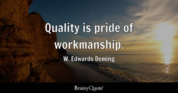 Quality is pride of workmanship. - W. Edwards Deming