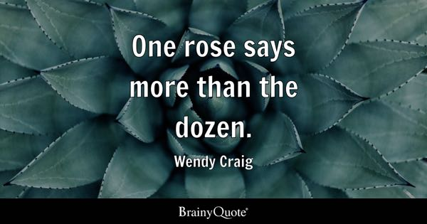 One rose says more than the dozen. - Wendy Craig
