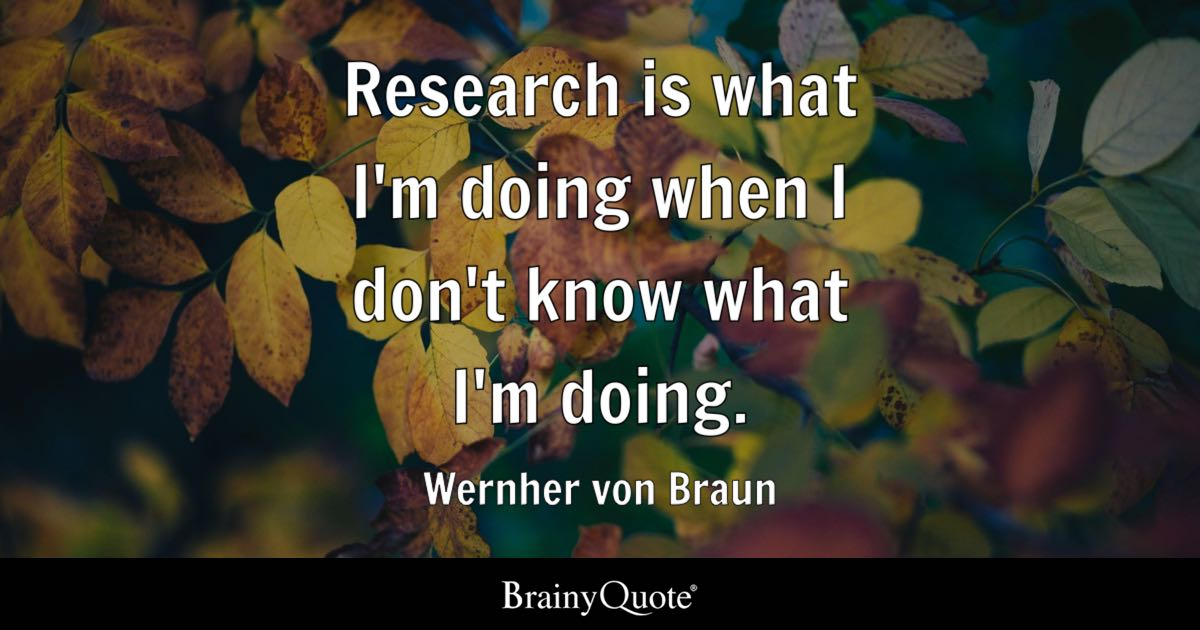 Research is what I'm doing when I don't know what I'm doing. - Wernher von Braun
