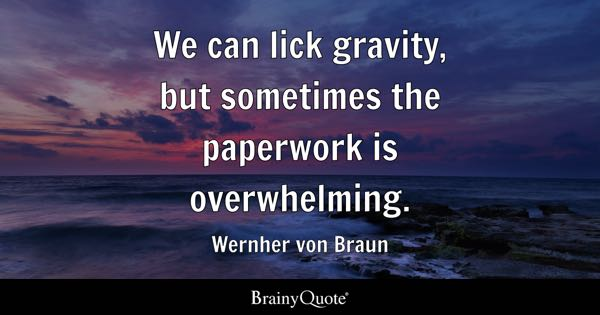 We can lick gravity, but sometimes the paperwork is overwhelming. - Wernher von Braun