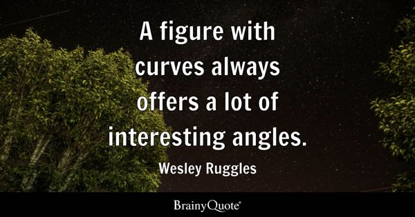 A figure with curves always offers a lot of interesting angles. - Wesley Ruggles
