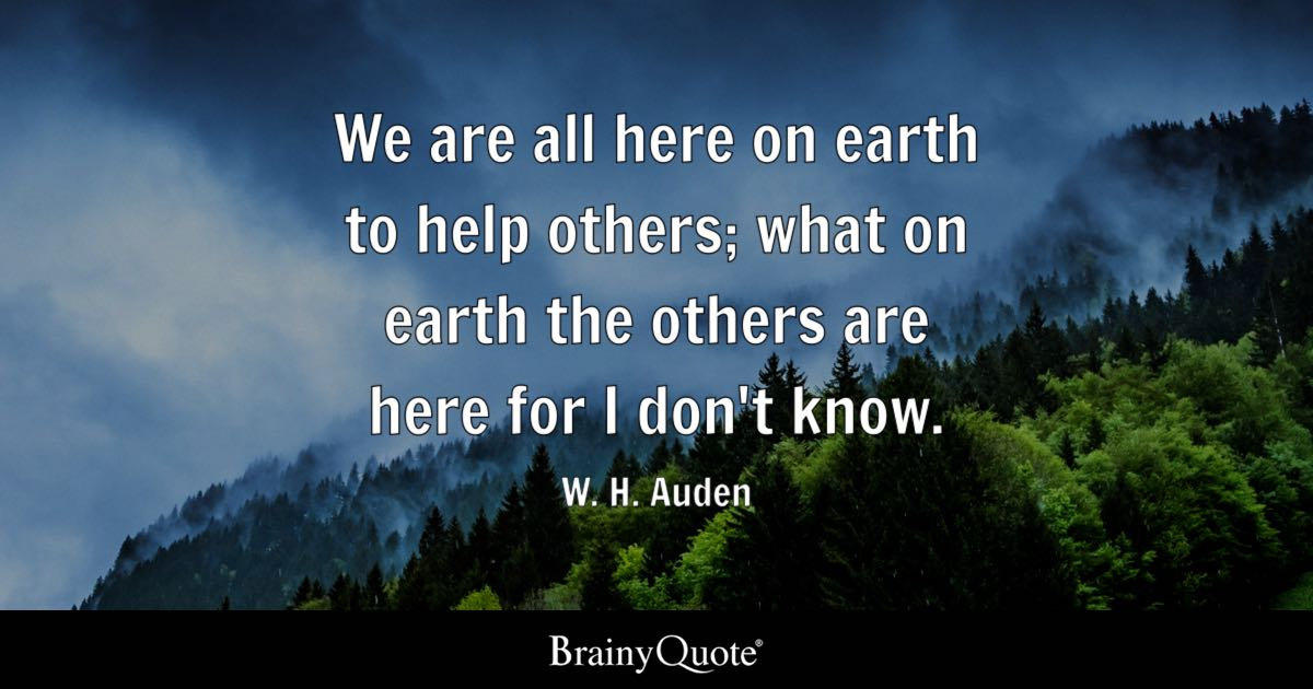 We Are All Here On Earth To Help Others; What