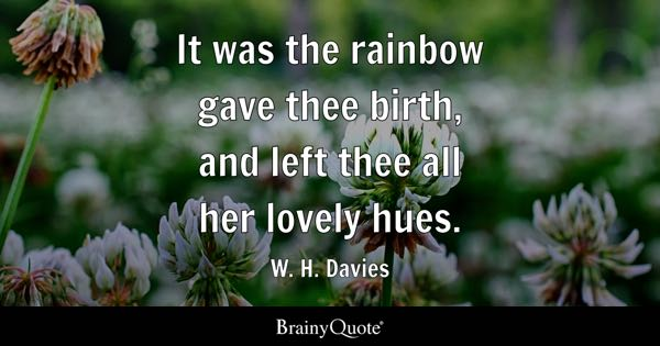 It was the rainbow gave thee birth, and left thee all her lovely hues. - W. H. Davies