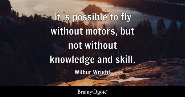 It is possible to fly without motors, but not without knowledge and skill. - Wilbur Wright