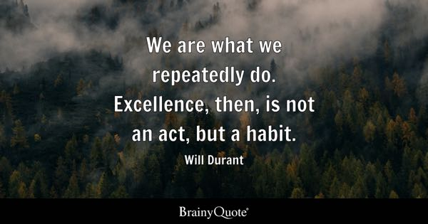 We are what we repeatedly do. Excellence, then, is not an act, but a habit. - Will Durant