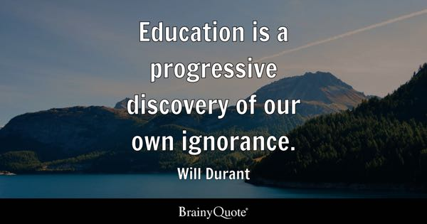Education is a progressive discovery of our own ignorance. - Will Durant
