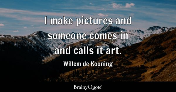 I make pictures and someone comes in and calls it art. - Willem de Kooning