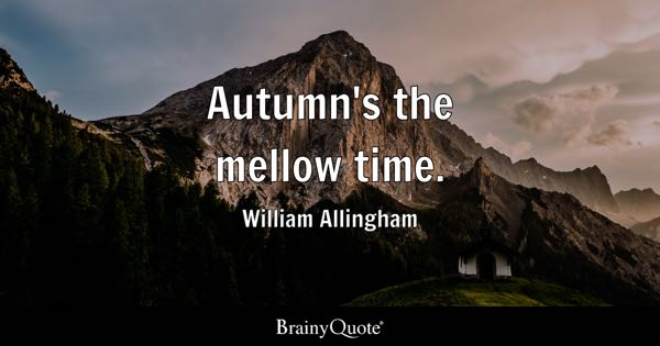 Autumn's the mellow time. - William Allingham