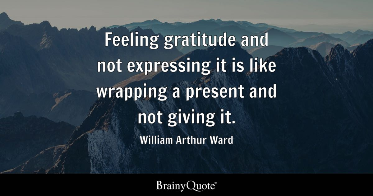 Feeling gratitude and not expressing it is like wrapping a present and not giving it. - William Arthur Ward