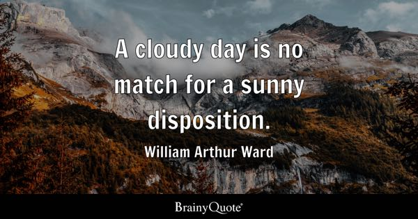 A cloudy day is no match for a sunny disposition. - William Arthur Ward
