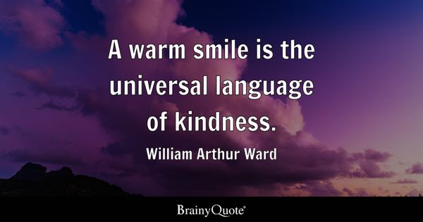 A warm smile is the universal language of kindness. - William Arthur Ward