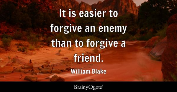 It is easier to forgive an enemy than to forgive a friend. - William Blake