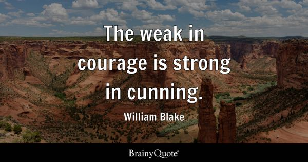 The weak in courage is strong in cunning. - William Blake