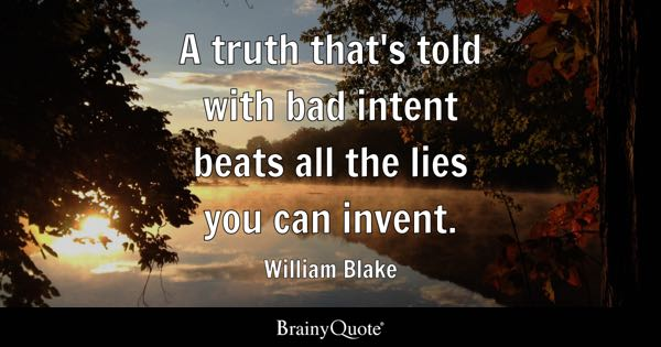 A truth that's told with bad intent beats all the lies you can invent. - William Blake