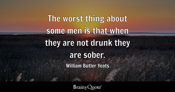The worst thing about some men is that when they are not drunk they are sober. - William Butler Yeats