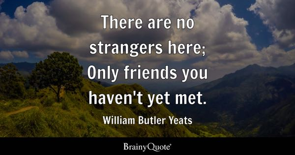There are no strangers here; Only friends you haven't yet met. - William Butler Yeats
