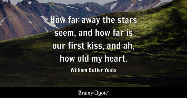 How far away the stars seem, and how far is our first kiss, and ah, how old my heart. - William Butler Yeats