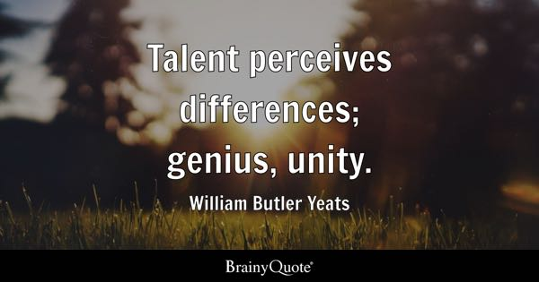 Talent perceives differences; genius, unity. - William Butler Yeats