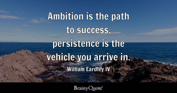 Ambition is the path to success, persistence is the vehicle you arrive in. - William Eardley IV