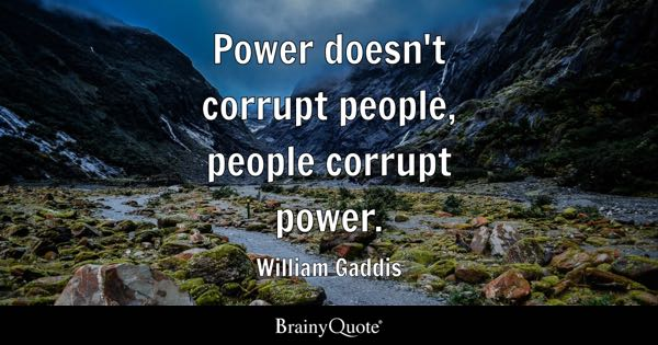 Power doesn't corrupt people, people corrupt power. - William Gaddis