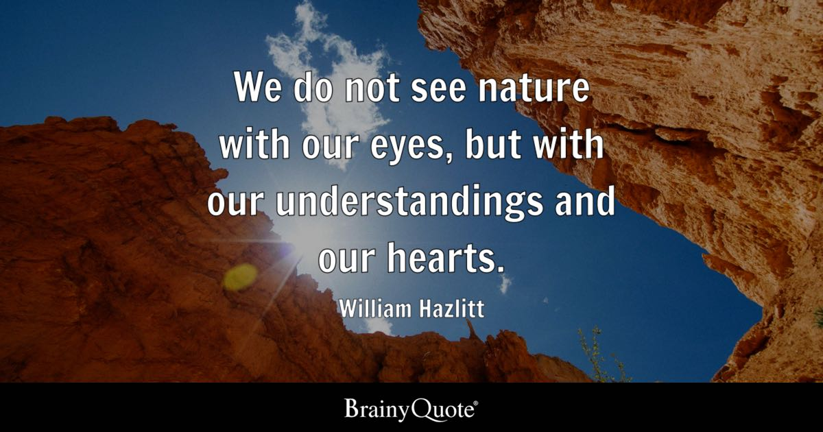 We do not see nature with our eyes, but with our understandings and our hearts. - William Hazlitt