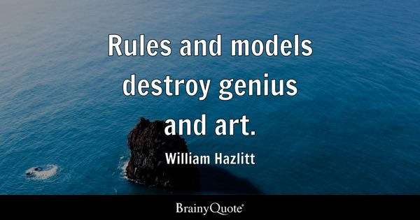 Rules and models destroy genius and art. - William Hazlitt