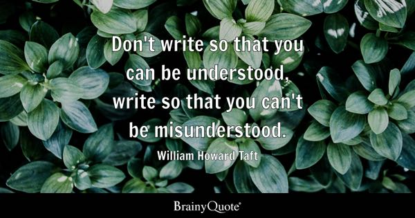 Don't write so that you can be understood, write so that you can't be misunderstood. - William Howard Taft