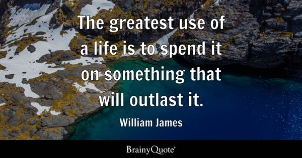 The greatest use of a life is to spend it on something that will outlast it. - William James