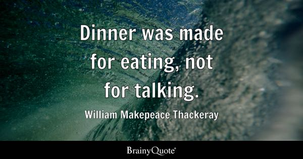 dinner was made for eating not for talking william makepeace thackeray