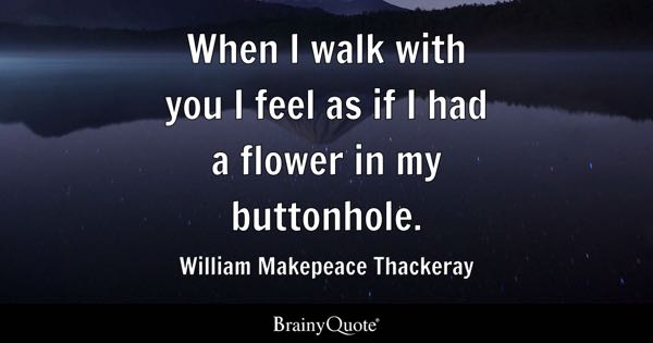 When I walk with you I feel as if I had a flower in my buttonhole. - William Makepeace Thackeray