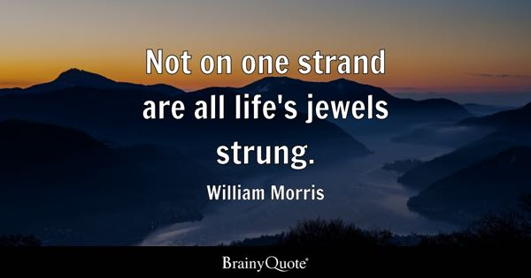 Not on one strand are all life's jewels strung. - William Morris