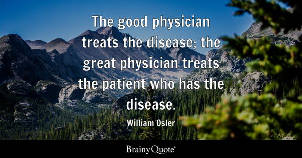The good physician treats the disease; the great physician treats the patient who has the disease. - William Osler