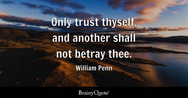 Only trust thyself, and another shall not betray thee. - William Penn