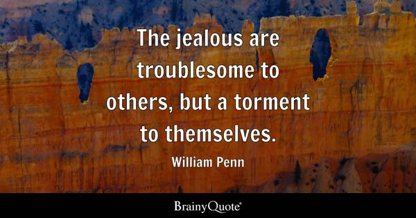 The jealous are troublesome to others, but a torment to themselves. - William Penn