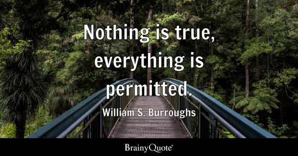 Nothing is true, everything is permitted. - William S. Burroughs