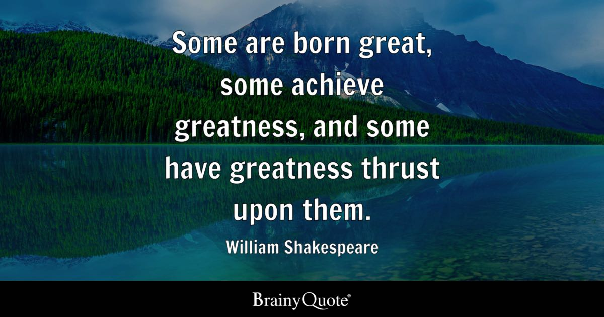 Some Are Born Great Some Achieve Greatness And Some Have