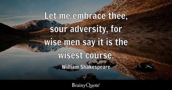 Let me embrace thee, sour adversity, for wise men say it is the wisest course. - William Shakespeare