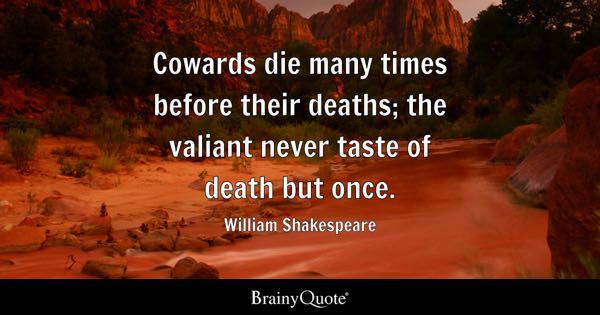 Cowards die many times before their deaths; the valiant never taste of death but once. - William Shakespeare