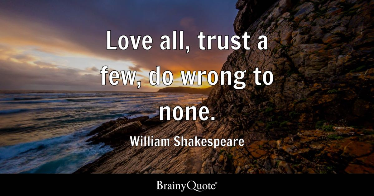 Love All, Trust A Few, Do Wrong To None  William. My Sister Jodie Quotes. Motivational Quotes For Monday. Funny Marriage Vow Quotes. Beautiful Urdu Quotes Love. Deep House Quotes Tumblr. Famous Quotes That Make You Think. Summer Jumping Quotes. Christmas Quotes For Your Boss