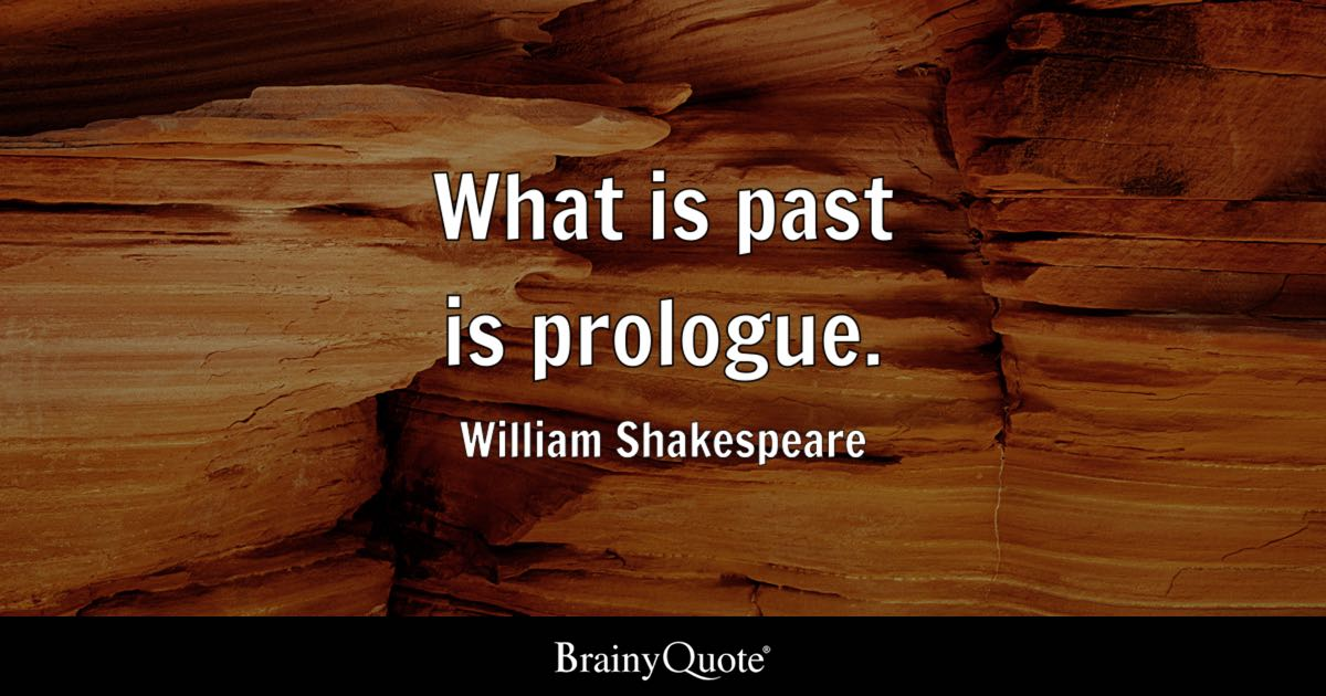 What is past is prologue. - William Shakespeare