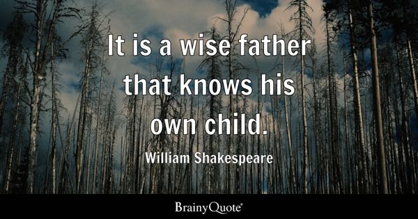It is a wise father that knows his own child. - William Shakespeare