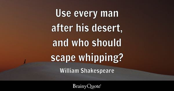 Use every man after his desert, and who should scape whipping? - William Shakespeare