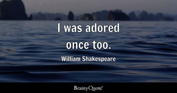 I was adored once too. - William Shakespeare