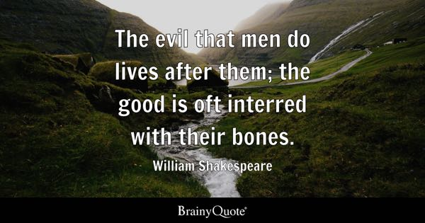 The evil that men do lives after them; the good is oft interred with their bones. - William Shakespeare