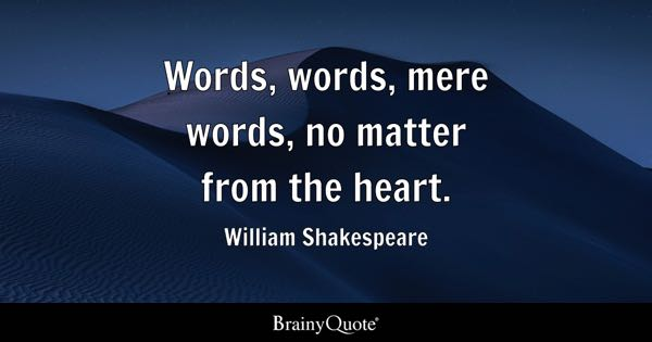 Words, words, mere words, no matter from the heart. - William Shakespeare