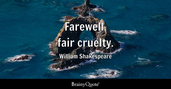 Farewell, fair cruelty. - William Shakespeare