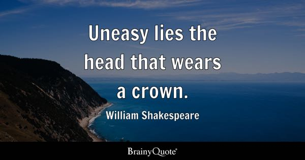 Uneasy lies the head that wears a crown. - William Shakespeare
