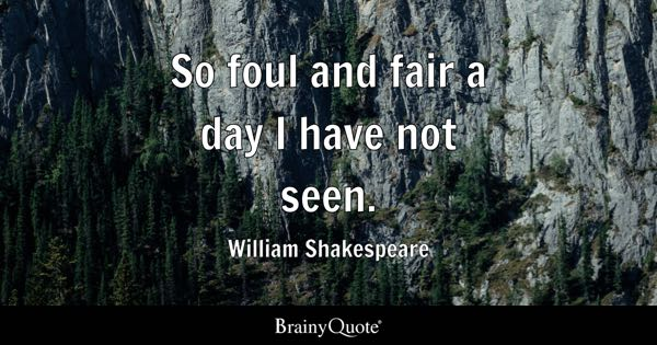 So foul and fair a day I have not seen. - William Shakespeare