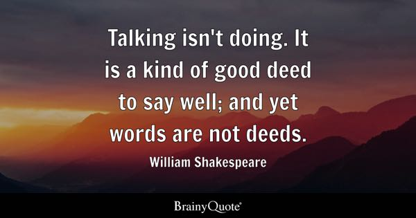 Talking isn't doing. It is a kind of good deed to say well; and yet words are not deeds. - William Shakespeare